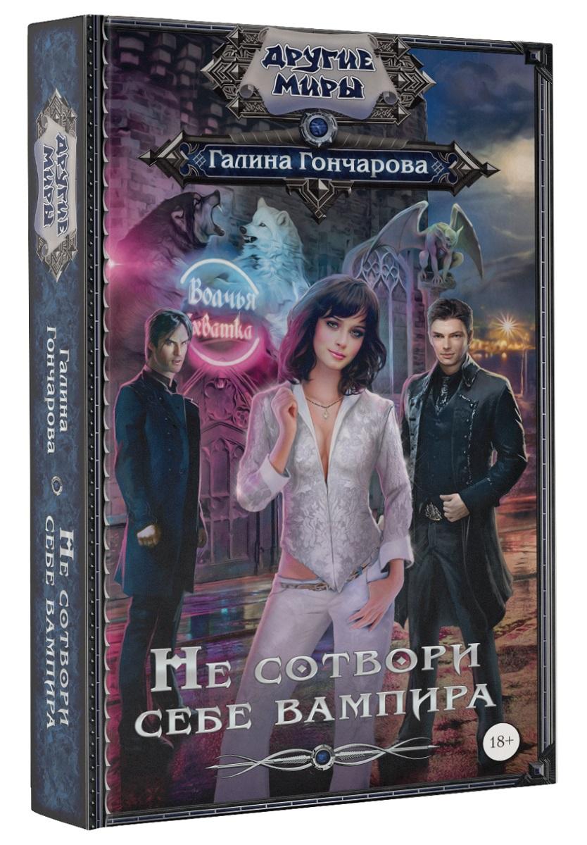 Не сотвори себе вампира - Гончарова Галина